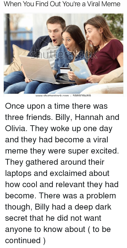secrete: When You Find Out You're a Viral Meme Once upon a time there was three friends. Billy, Hannah and Olivia. They woke up one day and they had become a viral meme they were super excited. They gathered around their laptops and exclaimed about how cool and relevant they had become. There was a problem though, Billy had a deep dark secret that he did not want anyone to know about ( to be continued )
