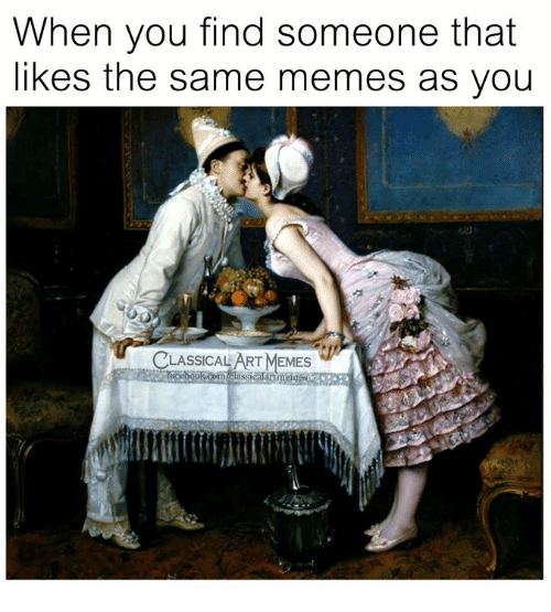Memes, Classical Art, and Classical: When you find someone that  likes the same memes as you  CLASSICAL ART MEMES