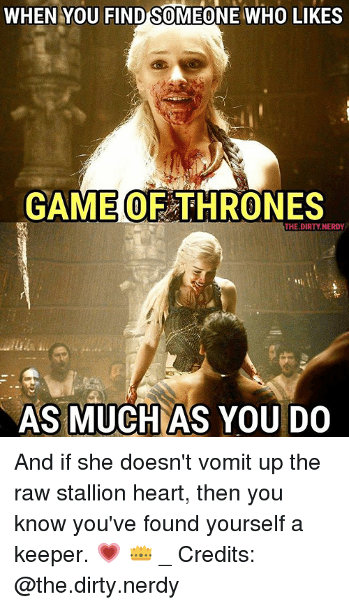 stallion: WHEN YOU FIND SOMEONE WHO LIKES  GAME OF THRONES  THE.DIRTY.NERDY  AS MUCH AS YOU DO And if she doesn't vomit up the raw stallion heart, then you know you've found yourself a keeper. 💗 👑 _ Credits: @the.dirty.nerdy