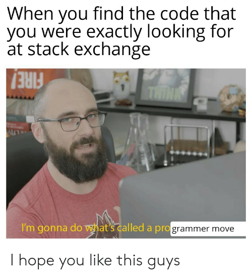 Fire, Hope, and Looking: When you find the code that  you were exactly looking for  at stack exchange  THINK  FIRE!  I'm gonna do what's called a programmer move I hope you like this guys