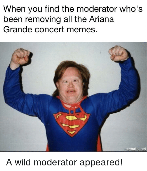 moderator: When you find the moderator who's  been removing all the Ariana  Grande concert memes.  0  mematic.net <p>A wild moderator appeared!</p>