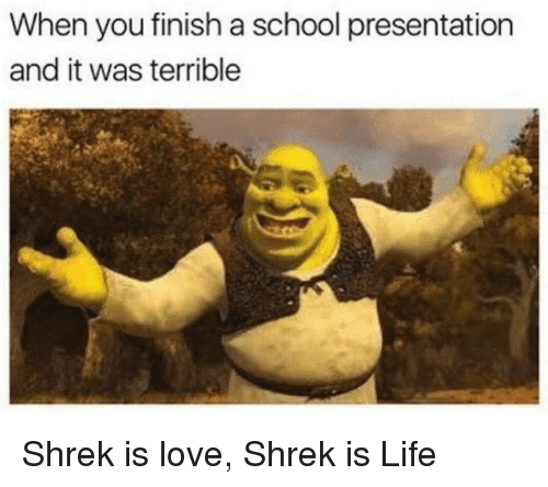 shrek is life: When you finish a school presentation  and it was terrible Shrek is love, Shrek is Life