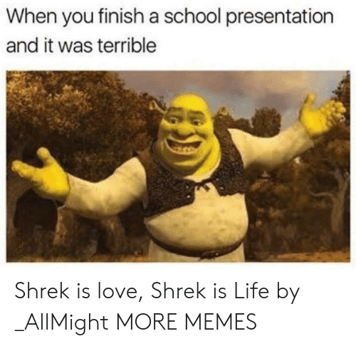 shrek is life: When you finish a school presentation  and it was terrible Shrek is love, Shrek is Life by _AllMight MORE MEMES