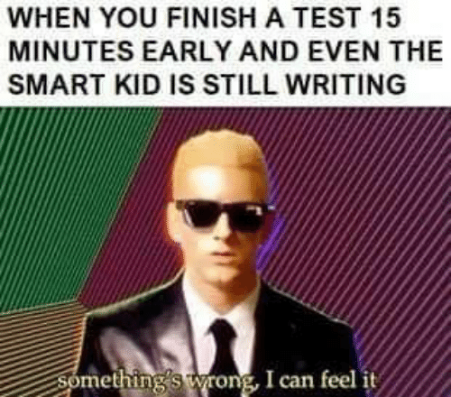 Test, Smart, and Can: WHEN YOU FINISH A TEST 15  MINUTES EARLY AND EVEN THE  SMART KID IS STILL WRITING  Something's wrong, I can feel it