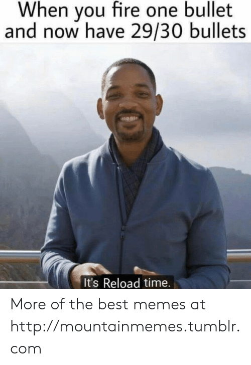 Reload: When you fire one bullet  and now have 29/30 bullets  It's Reload time. More of the best memes at http://mountainmemes.tumblr.com