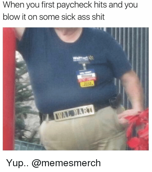 Ass, Memes, and Shit: When you first paycheck hits and you  blow it on some sick ass shit Yup.. @memesmerch
