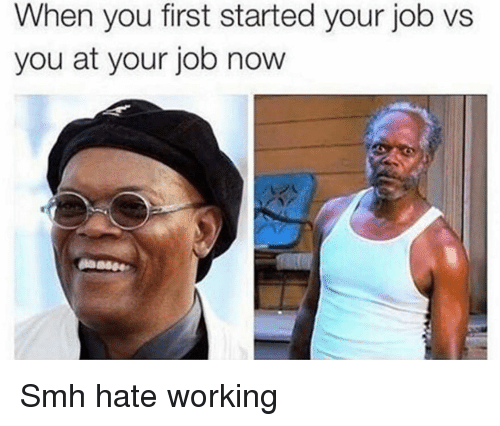 Funny, Smh, and Job: When you first started your job vs  you at your job novw Smh hate working