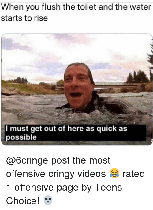 Memes, Videos, and Water: When you flush the toilet and the water  starts to rise  I must get out of here as quick as  possible @6cringe post the most offensive cringy videos 😂 rated 1 offensive page by Teens Choice! 💀