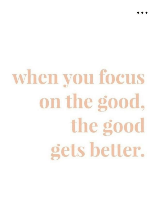 The Good: when you focus  on the good,  the good  gets better.