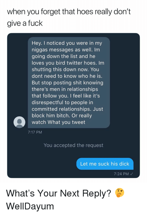 Relationship S: when you forget that hoes really don't  give a fuck  Hey. I noticed you were in my  niggas messages as well. Im  going down the list and he  loves you bird twitter hoes. Im  shutting this down now. You  dont need to know who he is  But stop posting shit knowing  there's men in relationship:s  that follow you. I feel like it's  disrespectful to people in  committed relationships. Just  block him bitch. Or really  watch What you tweet  7:17 PM  You accepted the request  Let me suck his dick  7:24 PM What's Your Next Reply? 🤔 WellDayum