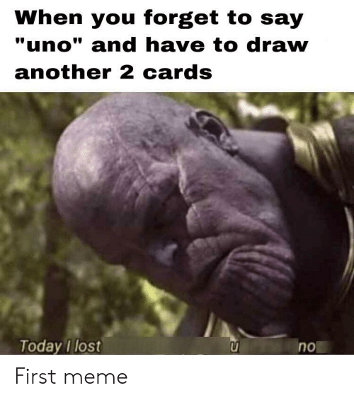 """First Meme: When you forget to say  """"uno"""" and have to draw  another 2 cards  Today I lost  no First meme"""