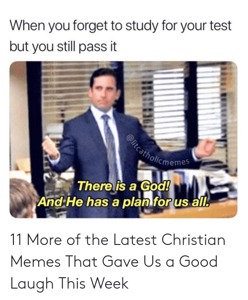 God, Memes, and Good: When you forget to study for your test  but you still pass it  cmemes  There is a God!  And He has a planforus all. 11 More of the Latest Christian Memes That Gave Us a Good Laugh This Week
