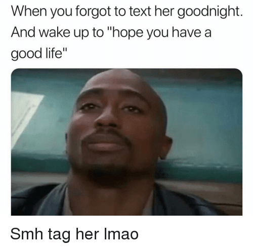 """Funny, Life, and Lmao: When you forgot to text her goodnight.  And wake up to """"hope you have a  good life"""" Smh tag her lmao"""