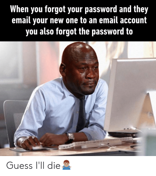 Guess Ill: When you forgot your password and they  email your new one to an email account  you also forgot the password to Guess I'll die🤷🏽‍♂️