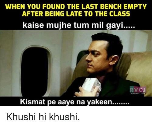 Gayis: WHEN YOU FOUND THE LAST BENCH EMPTY  AFTER BEING LATE TO THE CLASS  kaise mujhe tum mil gayi.....  VC  WWW RVCJ.CO  Kismat pe aaye na yakeen........ Khushi hi khushi.