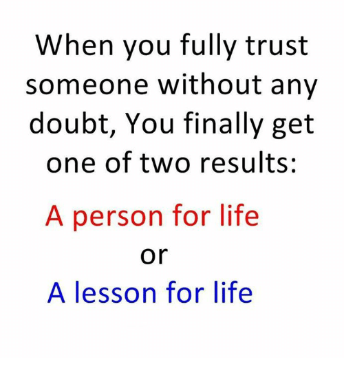 doubtful: When you fully trust  someone without any  doubt, You finally get  one of two results:  A person for life  A lesson for life  or