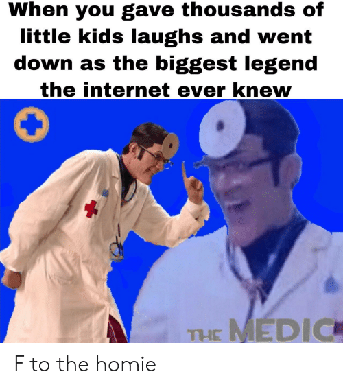 Homie, Internet, and Kids: When you gave thousands of  little kids laughs and went  down as the biggest legend  the internet ever knew  MEDIC  THE F to the homie