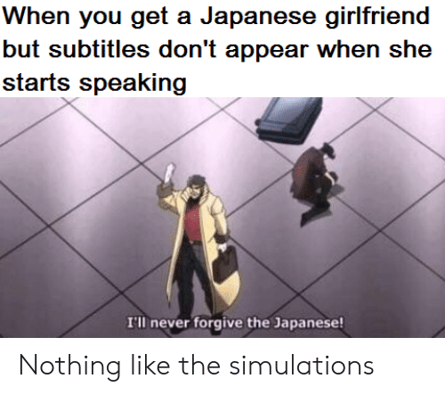 Japanese: When you get a Japanese girlfriend  but subtitles don't appear when she  starts speaking  I'll never forgive the Japanese! Nothing like the simulations