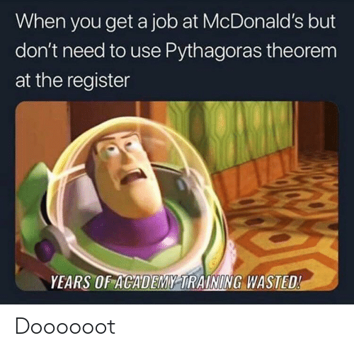 Register: When you get a job at McDonald's but  don't need to use Pythagoras theorem  at the register  YEARS OF ACADEMY TRAINING WASTED! Doooooot