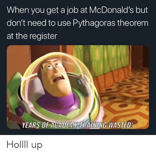 Register: When you get a job at McDonald's but  don't need to use Pythagoras theorem  at the register  YEARS OF ACADEMY TRAINING WASTED! Hollll up