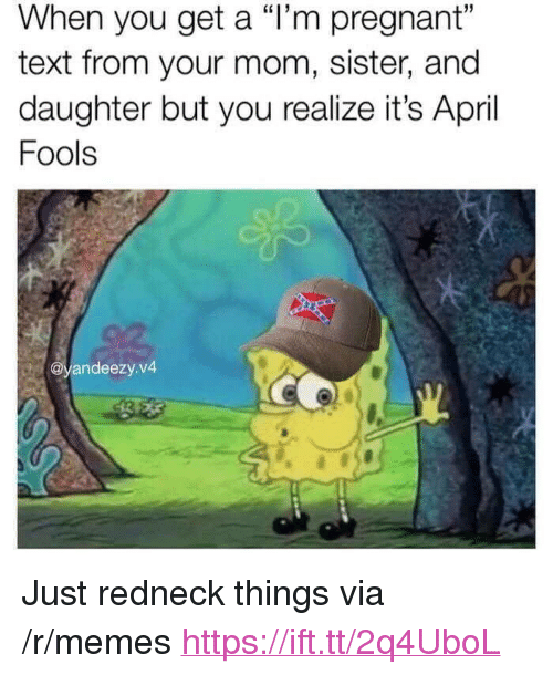"Memes, Pregnant, and Redneck: When you get a ""l'm pregnant""  text from your mom, sister, and  daughter but you realize it's April  Fools  @yandeezy.v4 <p>Just redneck things via /r/memes <a href=""https://ift.tt/2q4UboL"">https://ift.tt/2q4UboL</a></p>"