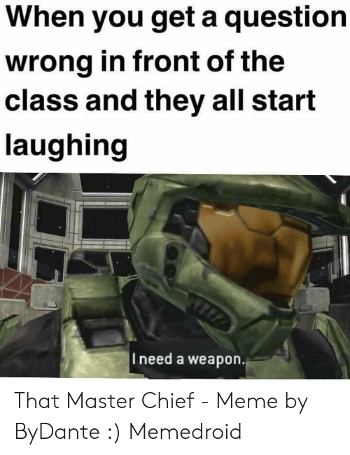 Meme, Master Chief, and Class: When you get a question  wrong in front of the  class and they all start  laughing  TIA  |I need a weapon. That Master Chief - Meme by ByDante :) Memedroid