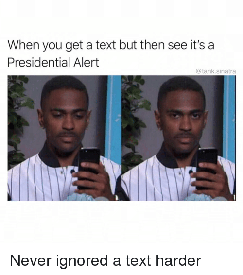 Funny, Text, and Never: When you get a text but then see it's a  Presidential Alert  @tank.sinatra Never ignored a text harder