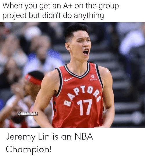 Jeremy Lin: When you get an A+ on the group  project but didn't do anything  SunLife  RAPTOP  17  @NBAMEMES Jeremy Lin is an NBA Champion!