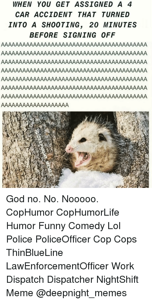 funny comedy: WHEN YOU GET ASSIGNED A 4  CAR ACCIDENT THATTURNED  INTO A SHOOTING, 20 MINUTES  BEFORE SIGNING OFF God no. No. Nooooo. CopHumor CopHumorLife Humor Funny Comedy Lol Police PoliceOfficer Cop Cops ThinBlueLine LawEnforcementOfficer Work Dispatch Dispatcher NightShift Meme @deepnight_memes