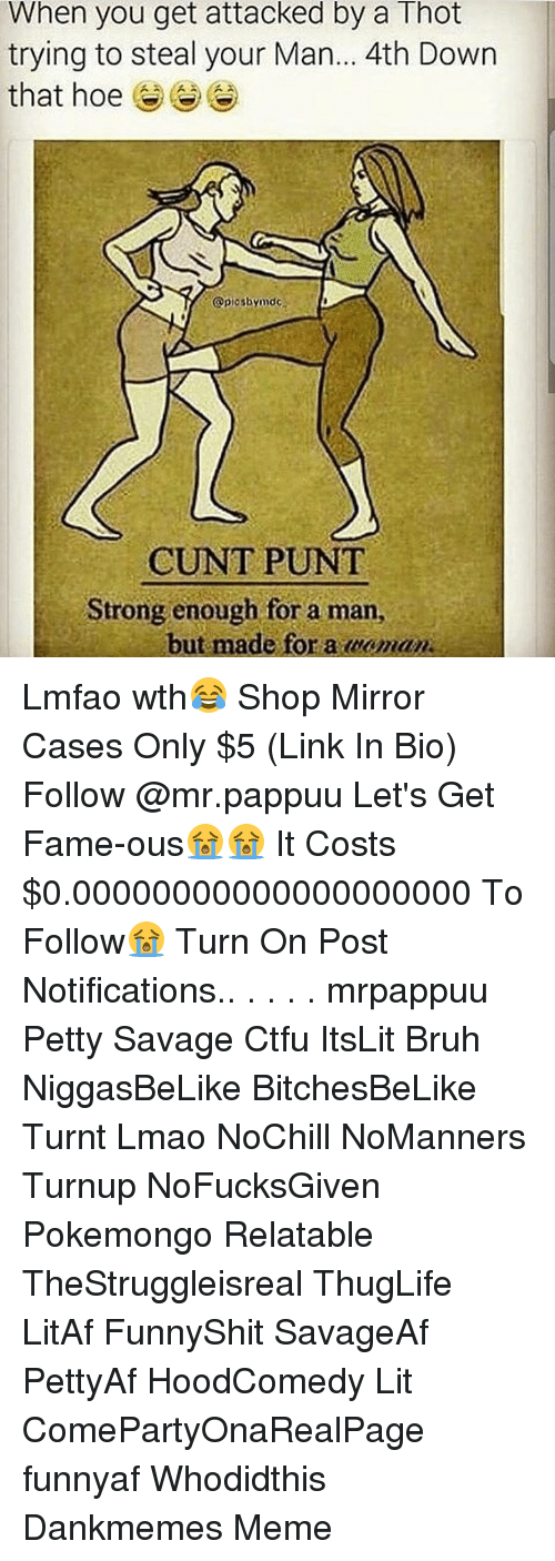 Man Buts: When you get attacked by a Thot  trying to steal your Man... 4th Down  that hoe  @piosbymdc  CUNT PUNT  Strong enough for a man,  but made for a caman Lmfao wth😂 Shop Mirror Cases Only $5 (Link In Bio) Follow @mr.pappuu Let's Get Fame-ous😭😭 It Costs $0.00000000000000000000 To Follow😭 Turn On Post Notifications.. . . . . mrpappuu Petty Savage Ctfu ItsLit Bruh NiggasBeLike BitchesBeLike Turnt Lmao NoChill NoManners Turnup NoFucksGiven Pokemongo Relatable TheStruggleisreal ThugLife LitAf FunnyShit SavageAf PettyAf HoodComedy Lit ComePartyOnaRealPage funnyaf Whodidthis Dankmemes Meme