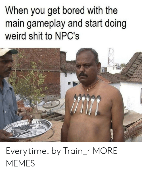 gameplay: When you get bored with the  main gameplay and start doing  weird shit to NPC's Everytime. by Train_r MORE MEMES
