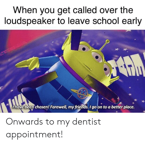 dentist: When you get called over the  loudspeaker to leave school early  Dhave been chosen! Farewell, my friends. I go on to a better place. Onwards to my dentist appointment!