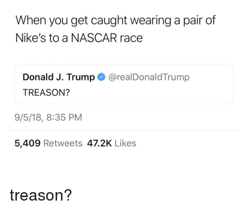 nikes: When you get caught wearing a pair of  Nike's to a NASCAR race  Donald J. Trump @realDonaldTrump  TREASON?  9/5/18, 8:35 PM  5,409 Retweets 47.2K Likes treason?
