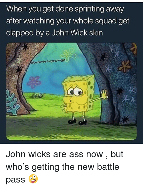 Ass, John Wick, and Squad: When you get done sprinting away  after watching your whole squad get  clapped by a John Wick skin  Akademiksthetypeofnigga John wicks are ass now , but who's getting the new battle pass 🤪