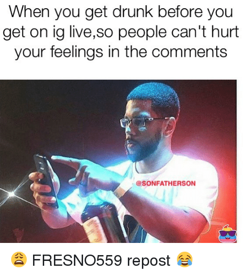 Hurtfully: When you get drunk before you  get on ig live,so people can't hurt  your feelings in the comments  @SONFATHERSON 😩 FRESNO559 repost 😂
