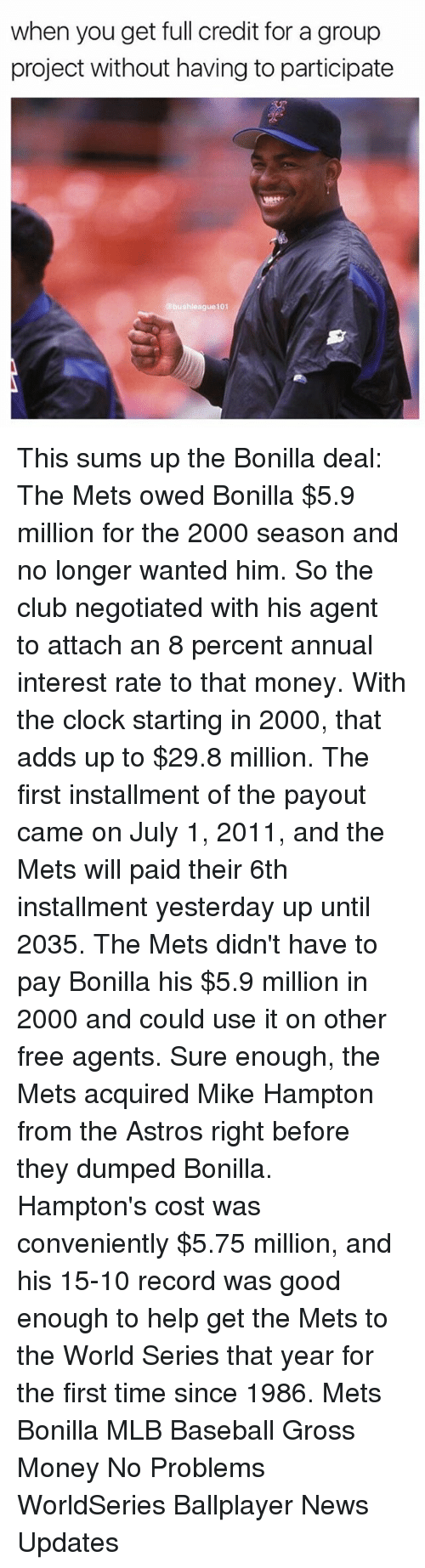 annuale: when you get full credit for a group  project without having to participate  bushleague101 This sums up the Bonilla deal: The Mets owed Bonilla $5.9 million for the 2000 season and no longer wanted him. So the club negotiated with his agent to attach an 8 percent annual interest rate to that money. With the clock starting in 2000, that adds up to $29.8 million. The first installment of the payout came on July 1, 2011, and the Mets will paid their 6th installment yesterday up until 2035. The Mets didn't have to pay Bonilla his $5.9 million in 2000 and could use it on other free agents. Sure enough, the Mets acquired Mike Hampton from the Astros right before they dumped Bonilla. Hampton's cost was conveniently $5.75 million, and his 15-10 record was good enough to help get the Mets to the World Series that year for the first time since 1986. Mets Bonilla MLB Baseball Gross Money No Problems WorldSeries Ballplayer News Updates