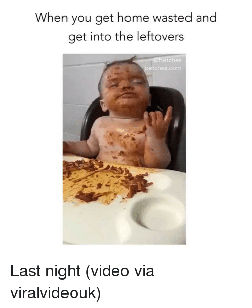 Home, Video, and Girl Memes: When you get home wasted and  get into the leftovers  etches  betches.com Last night (video via viralvideouk)