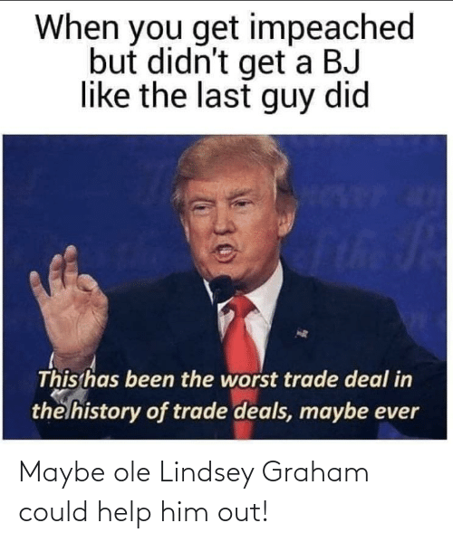 lindsey graham: When you get impeached  but didn't get a BJ  like the last guy did  th  This has been the worst trade deal in  the history of trade deals, maybe ever Maybe ole Lindsey Graham could help him out!