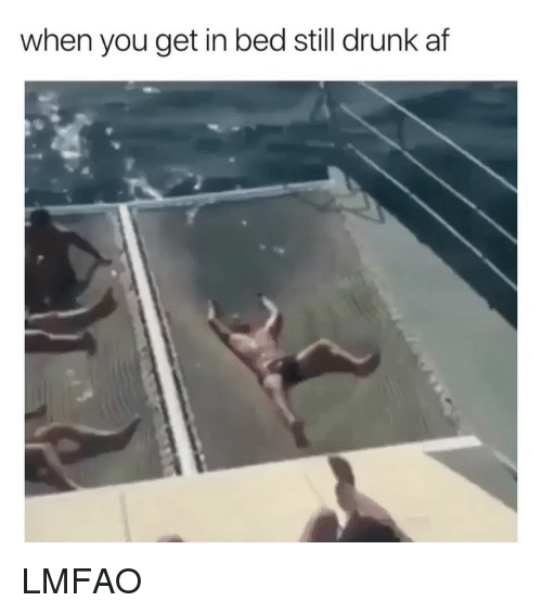 Drunk Af: when you get in bed still drunk af LMFAO