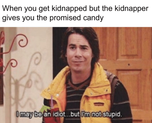 Promised: When you get kidnapped but the kidnapper  gives you the promised candy  I may be an idiot.but I'm not stupid.