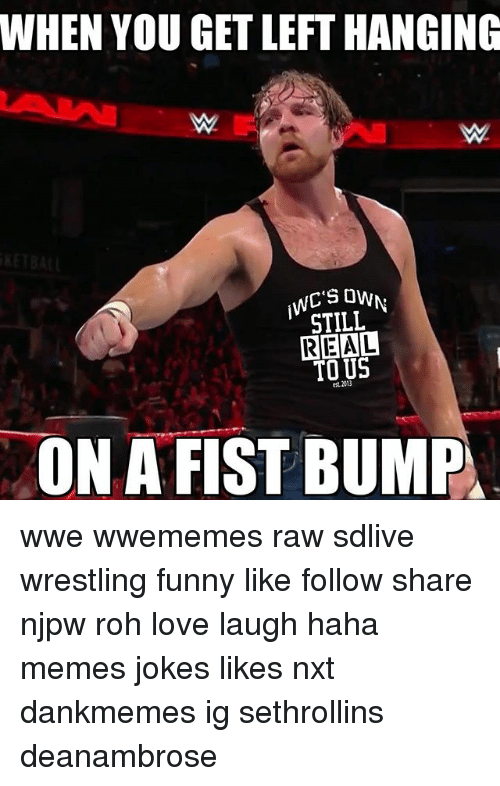 Funny, Love, and Memes: WHEN YOU GET LEFT HANGING  WC'S OW  STILL  REAL  TO US  '  est. 2013  ON A FIST BUMP wwe wwememes raw sdlive wrestling funny like follow share njpw roh love laugh haha memes jokes likes nxt dankmemes ig sethrollins deanambrose