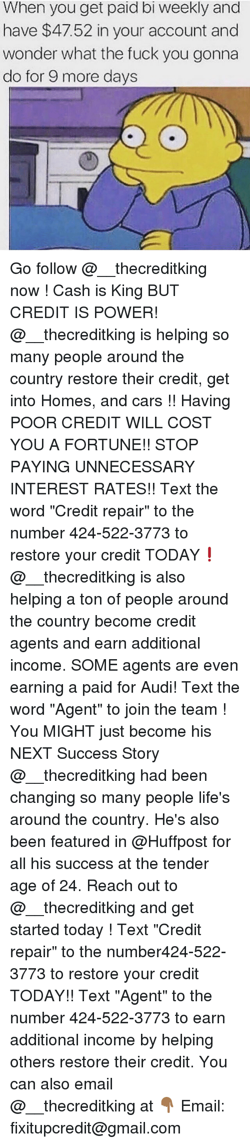 "Cars, Fuck You, and Memes: When you get paid bi weekly and  have $47.52 in your account and  wonder what the fuck you gonna  do for 9 more days Go follow @__thecreditking now ! Cash is King BUT CREDIT IS POWER! @__thecreditking is helping so many people around the country restore their credit, get into Homes, and cars !! Having POOR CREDIT WILL COST YOU A FORTUNE!! STOP PAYING UNNECESSARY INTEREST RATES!! Text the word ""Credit repair"" to the number 424-522-3773 to restore your credit TODAY❗️ @__thecreditking is also helping a ton of people around the country become credit agents and earn additional income. SOME agents are even earning a paid for Audi! Text the word ""Agent"" to join the team ! You MIGHT just become his NEXT Success Story @__thecreditking had been changing so many people life's around the country. He's also been featured in @Huffpost for all his success at the tender age of 24. Reach out to @__thecreditking and get started today ! Text ""Credit repair"" to the number424-522-3773 to restore your credit TODAY!! Text ""Agent"" to the number 424-522-3773 to earn additional income by helping others restore their credit. You can also email @__thecreditking at 👇🏾 Email: fixitupcredit@gmail.com"