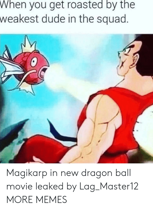 Dank, Dude, and Magikarp: When  you get roasted by the  weakest dude in the squad Magikarp in new dragon ball movie leaked by Lag_Master12 MORE MEMES