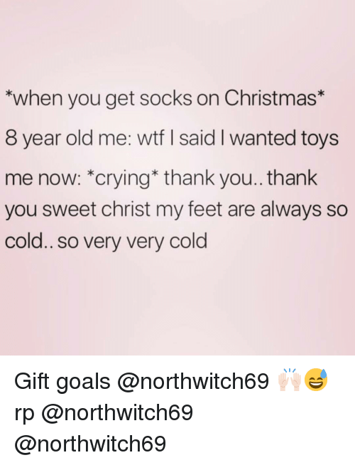Christmas, Crying, and Funny: *when you get socks on Christmas*  8 year old me: wtf I said I wanted toys  me now: *crying* thank you.. thank  you sweet christ my feet are always so  cold.. so very very cold Gift goals @northwitch69 🙌🏻😅 rp @northwitch69 @northwitch69