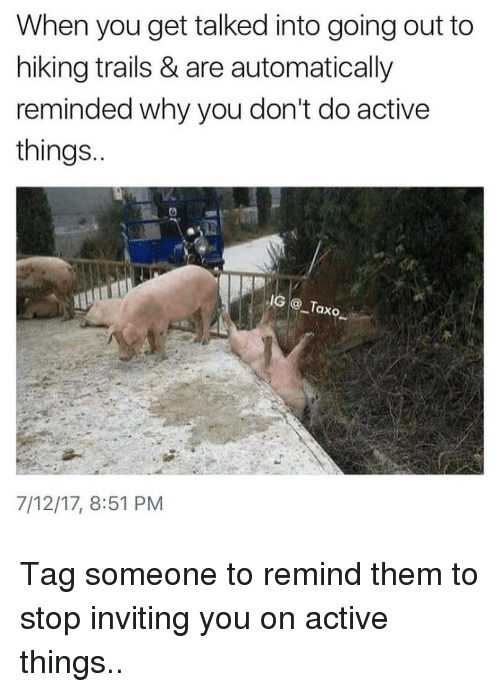 Memes, Tag Someone, and 🤖: When you get talked into going out to  hiking trails & are automatically  reminded why you don't do active  things  IG@Taxo  7/12/17, 8:51 PM Tag someone to remind them to stop inviting you on active things..