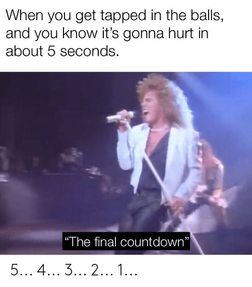 "Countdown, Dank Memes, and The Final Countdown: When you get tapped in the balls,  and you know it's gonna hurt in  about 5 seconds.  | ""The final countdown""