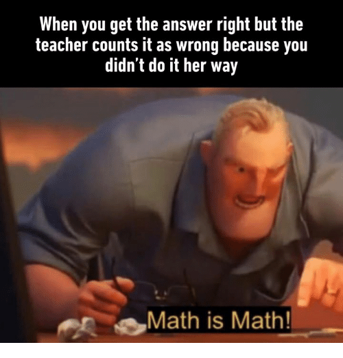 Dank, Teacher, and Math: When you get the answer right but the  teacher counts it as wrong because you  didn't do it her way  Math is Math!