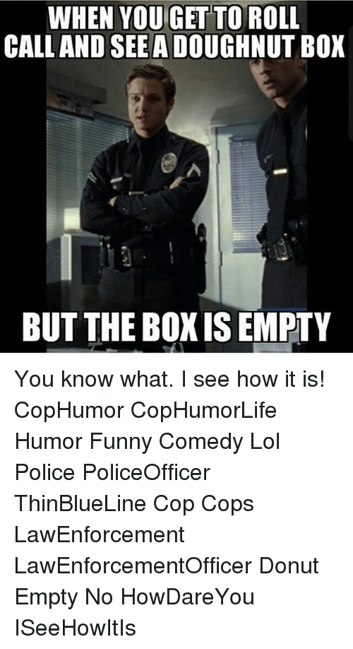 I See How It Is: WHEN YOU GET TO  CALL AND SEE ADOUGHNUT BOX  BUT THE BOXISEMPTY You know what. I see how it is! CopHumor CopHumorLife Humor Funny Comedy Lol Police PoliceOfficer ThinBlueLine Cop Cops LawEnforcement LawEnforcementOfficer Donut Empty No HowDareYou ISeeHowItIs