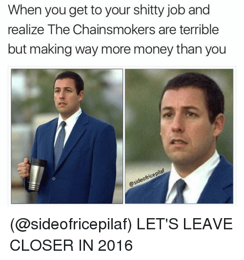 Dank Memes, Closer, and Ideo: When you get to your shitty job and  realize The Chainsmokers are terrible  but making way more money than you  ofricepilat  ideo  OSA (@sideofricepilaf) LET'S LEAVE CLOSER IN 2016