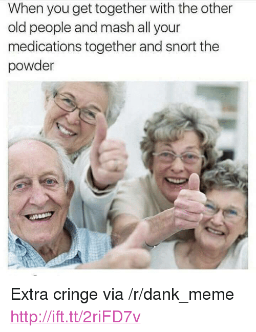 """Medications: When you get together with the other  old people and mash all your  medications together and snort the  powder <p>Extra cringe via /r/dank_meme <a href=""""http://ift.tt/2riFD7v"""">http://ift.tt/2riFD7v</a></p>"""